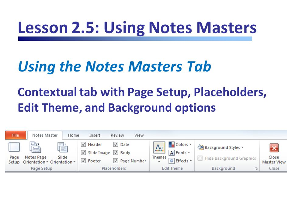 Lesson 2.5: Using Notes Masters Using the Notes Masters Tab Contextual tab with Page Setup, Placeholders, Edit Theme, and Background options