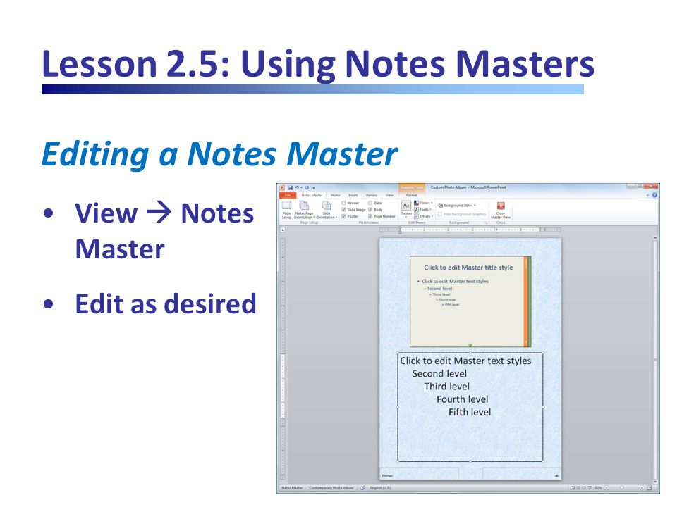 Lesson 2.5: Using Notes Masters Editing a Notes Master View  Notes Master Edit as desired