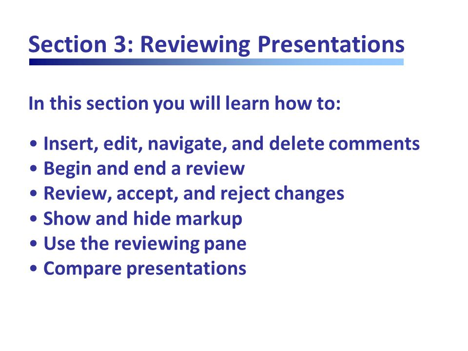In this section you will learn how to: Section 3: Reviewing Presentations Insert, edit, navigate, and delete comments Begin and end a review Review, accept, and reject changes Show and hide markup Use the reviewing pane Compare presentations