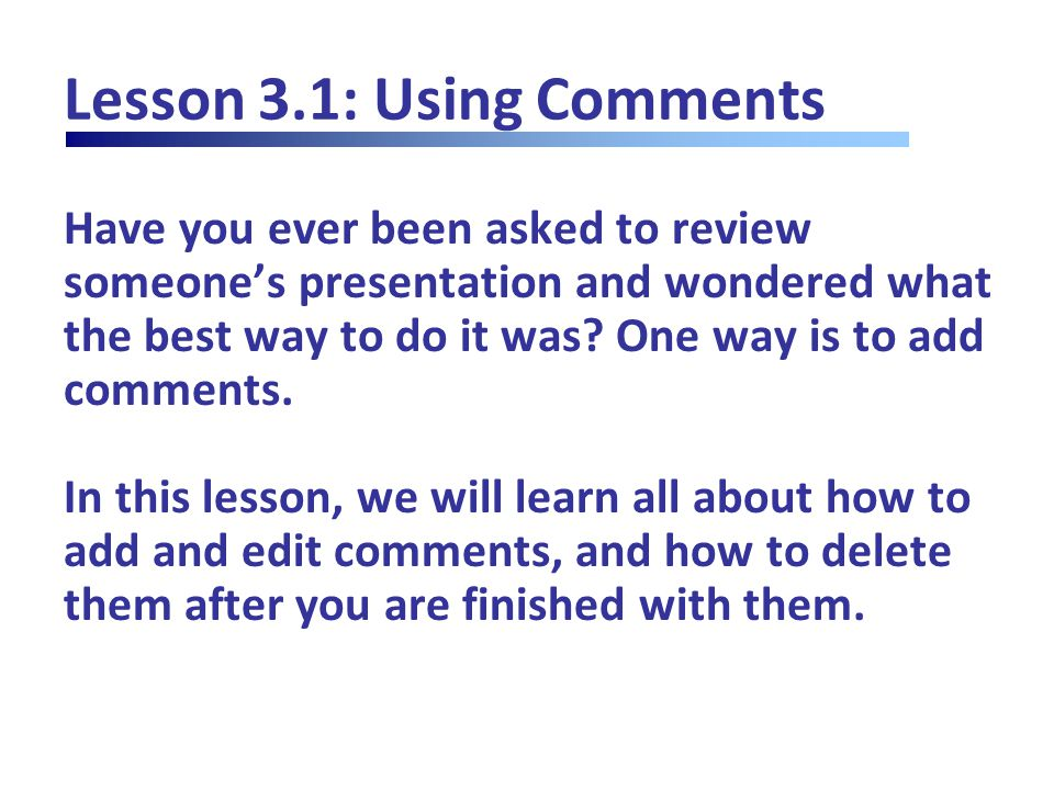Lesson 3.1: Using Comments Have you ever been asked to review someone's presentation and wondered what the best way to do it was.