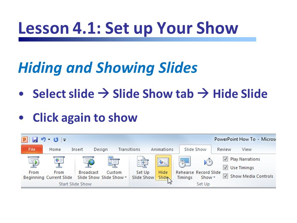 Lesson 4.1: Set up Your Show Hiding and Showing Slides Select slide  Slide Show tab  Hide Slide Click again to show