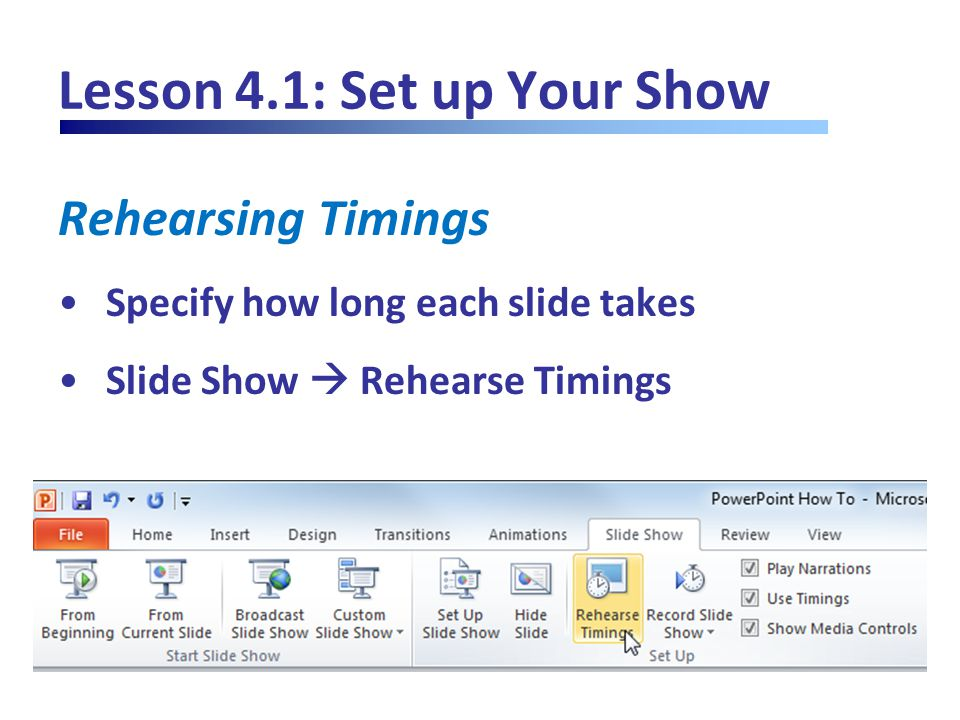 Lesson 4.1: Set up Your Show Rehearsing Timings Specify how long each slide takes Slide Show  Rehearse Timings