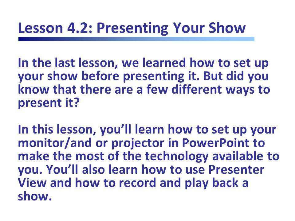 Lesson 4.2: Presenting Your Show In the last lesson, we learned how to set up your show before presenting it.