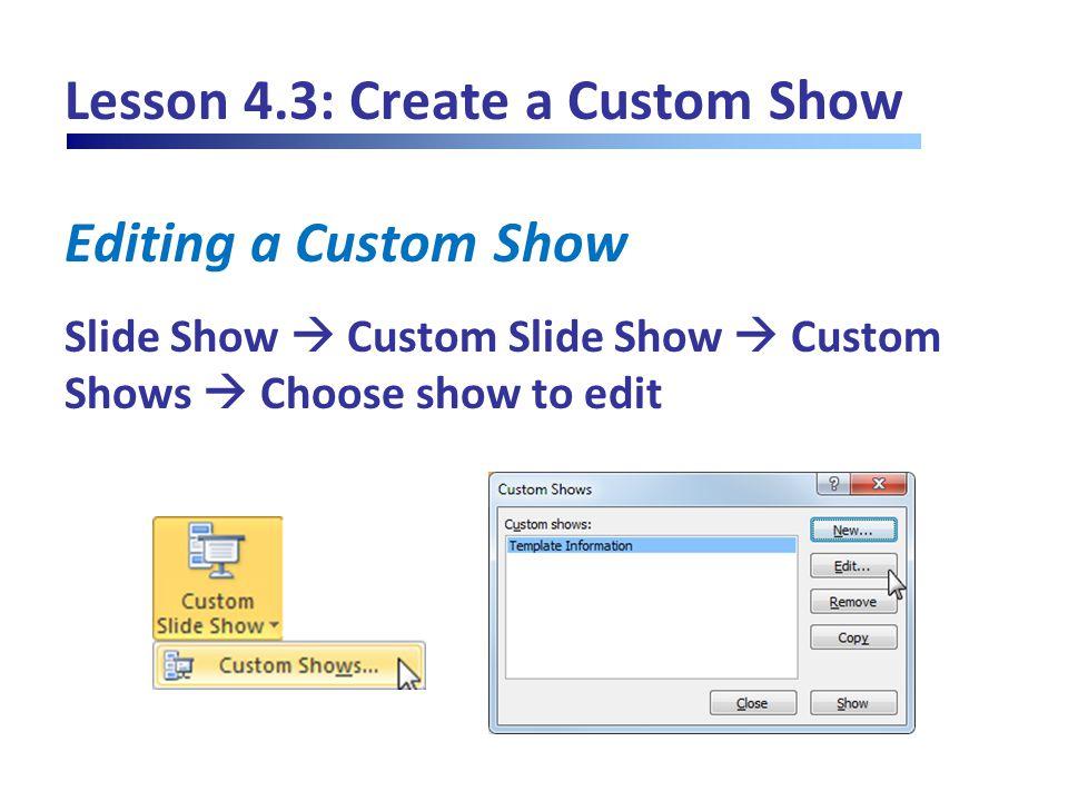 Lesson 4.3: Create a Custom Show Editing a Custom Show Slide Show  Custom Slide Show  Custom Shows  Choose show to edit