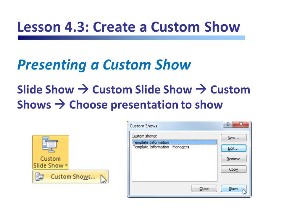 Lesson 4.3: Create a Custom Show Presenting a Custom Show Slide Show  Custom Slide Show  Custom Shows  Choose presentation to show