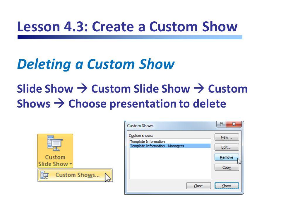 Lesson 4.3: Create a Custom Show Deleting a Custom Show Slide Show  Custom Slide Show  Custom Shows  Choose presentation to delete