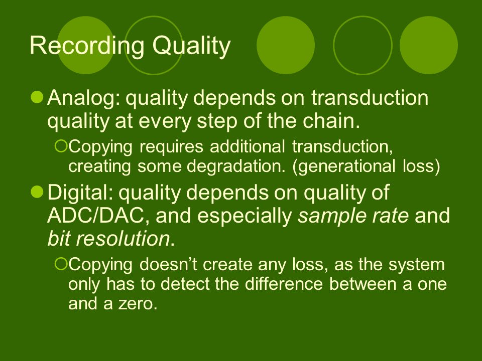 Recording Quality Analog: quality depends on transduction quality at every step of the chain.