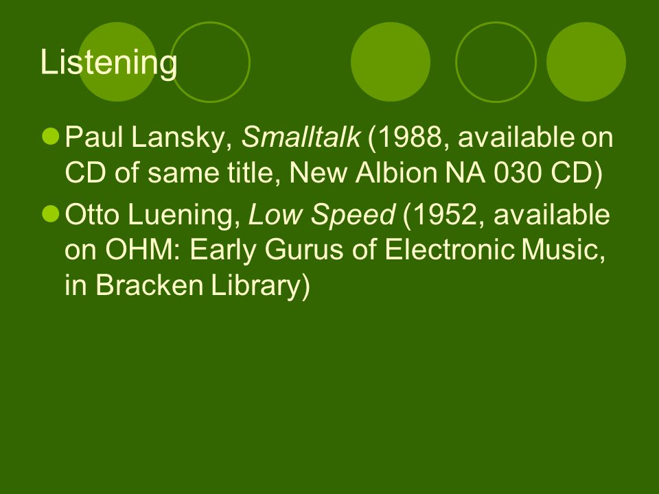 Listening Paul Lansky, Smalltalk (1988, available on CD of same title, New Albion NA 030 CD) Otto Luening, Low Speed (1952, available on OHM: Early Gurus of Electronic Music, in Bracken Library)