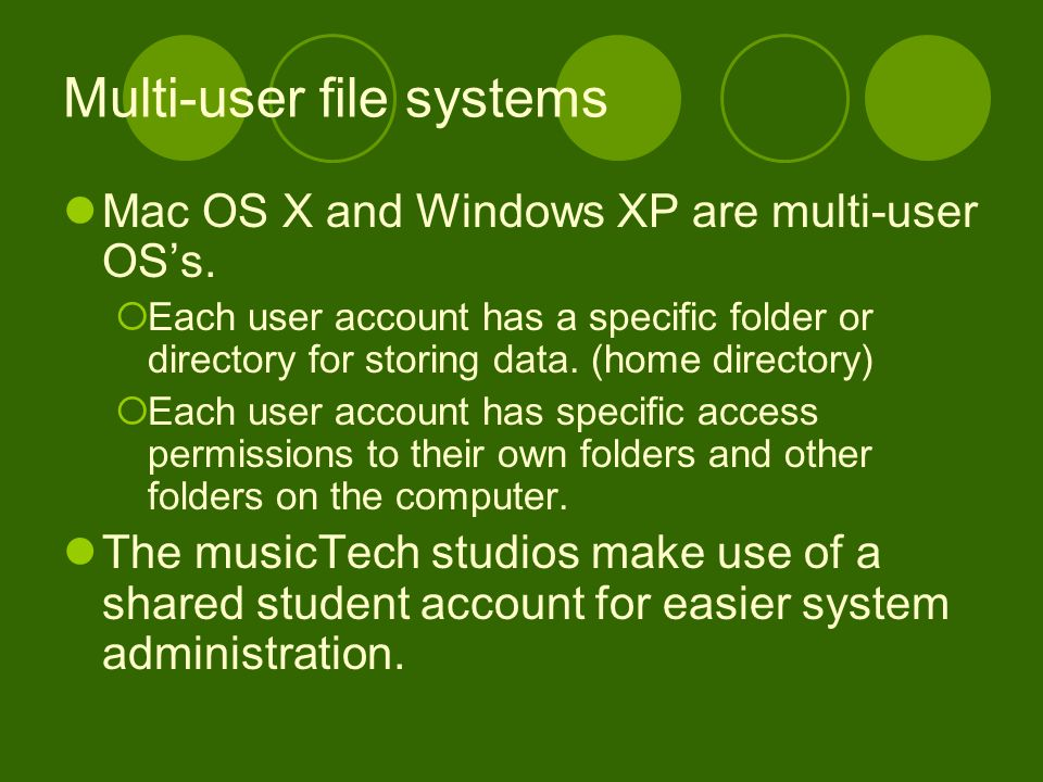 Multi-user file systems Mac OS X and Windows XP are multi-user OS's.  Each user account has a specific folder or directory for storing data. (home di