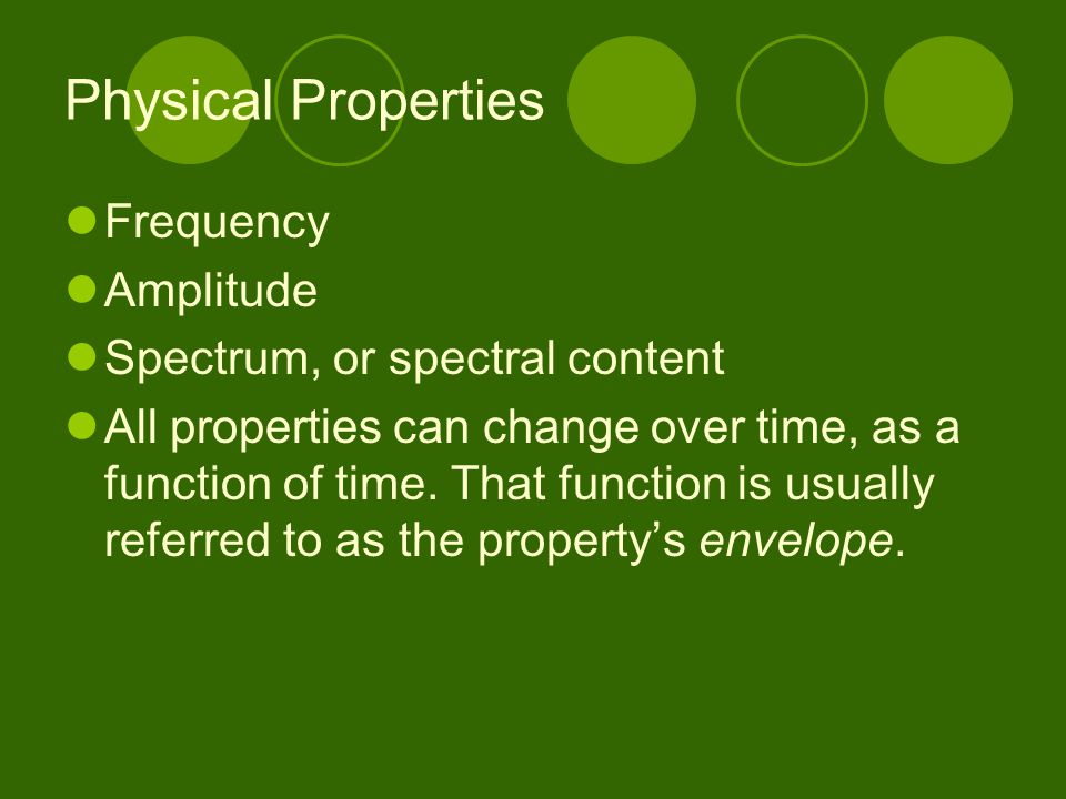 Physical Properties Frequency Amplitude Spectrum, or spectral content All properties can change over time, as a function of time. That function is usu