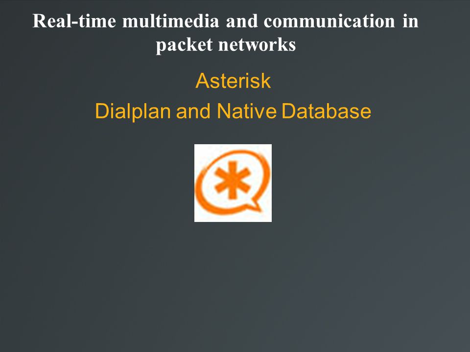 Real-time multimedia and communication in packet networks Asterisk Dialplan and Native Database
