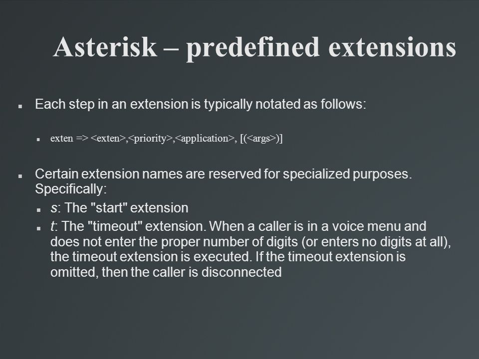 Asterisk – predefined extensions Each step in an extension is typically notated as follows: exten =>,,, [( )] Certain extension names are reserved for specialized purposes.