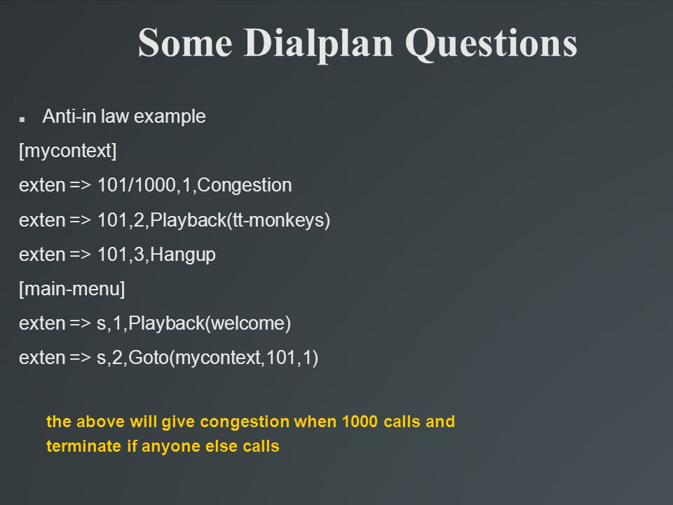 Some Dialplan Questions Anti-in law example [mycontext] exten => 101/1000,1,Congestion exten => 101,2,Playback(tt-monkeys)‏ exten => 101,3,Hangup [main-menu] exten => s,1,Playback(welcome)‏ exten => s,2,Goto(mycontext,101,1)‏ the above will give congestion when 1000 calls and terminate if anyone else calls
