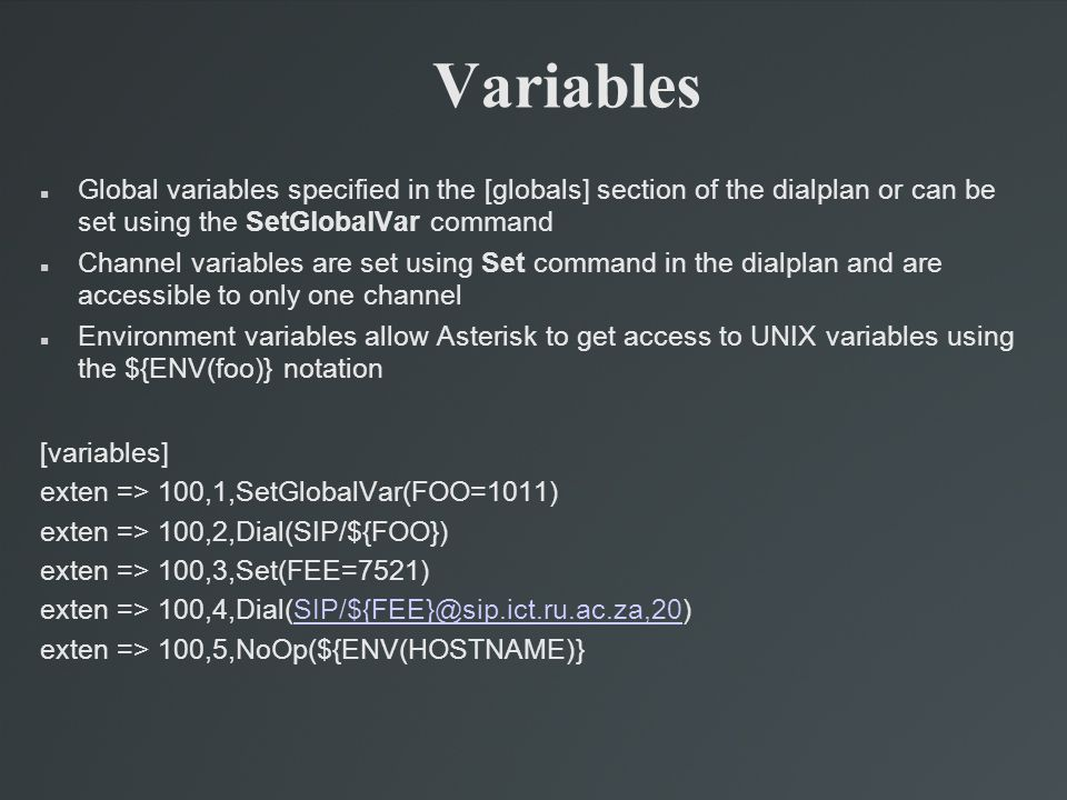 Variables Global variables specified in the [globals] section of the dialplan or can be set using the SetGlobalVar command Channel variables are set using Set command in the dialplan and are accessible to only one channel Environment variables allow Asterisk to get access to UNIX variables using the ${ENV(foo)} notation [variables] exten => 100,1,SetGlobalVar(FOO=1011) exten => 100,2,Dial(SIP/${FOO}) exten => 100,3,Set(FEE=7521) exten => 100,4,Dial(SIP/${FEE}@sip.ict.ru.ac.za,20)SIP/${FEE}@sip.ict.ru.ac.za,20 exten => 100,5,NoOp(${ENV(HOSTNAME)}