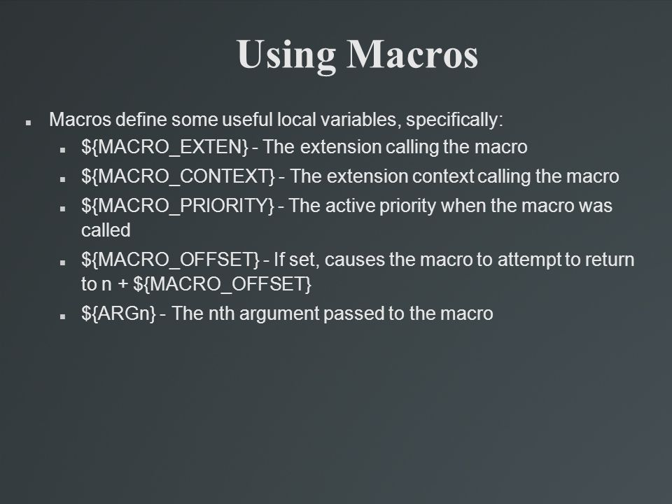 Using Macros Macros define some useful local variables, specifically: ${MACRO_EXTEN} - The extension calling the macro ${MACRO_CONTEXT} - The extension context calling the macro ${MACRO_PRIORITY} - The active priority when the macro was called ${MACRO_OFFSET} - If set, causes the macro to attempt to return to n + ${MACRO_OFFSET} ${ARGn} - The nth argument passed to the macro