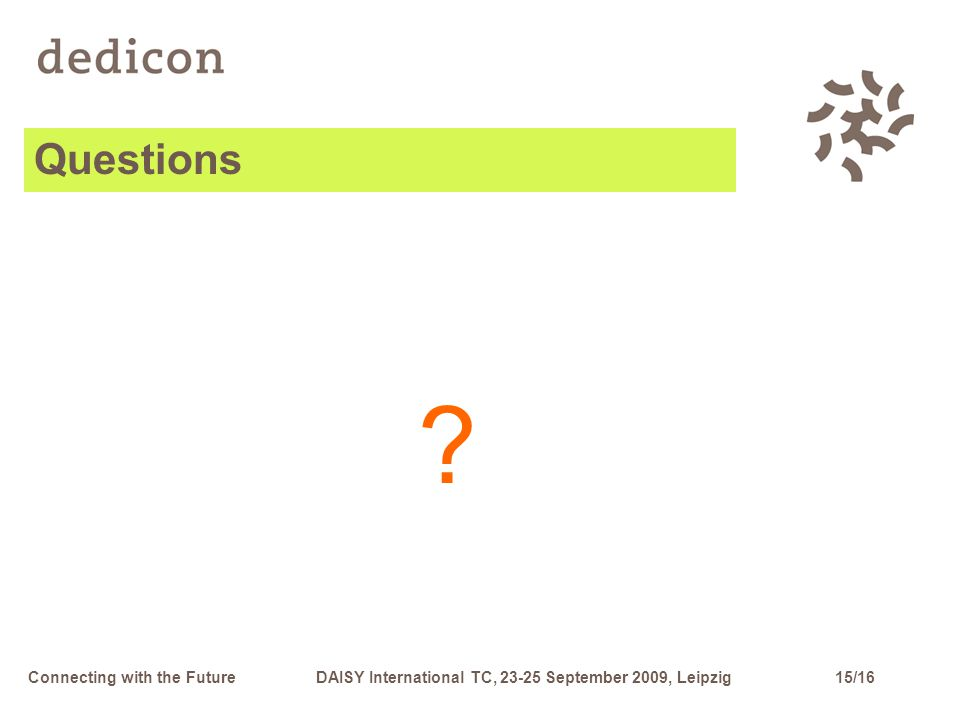 15/16Connecting with the FutureDAISY International TC, 23-25 September 2009, Leipzig Questions