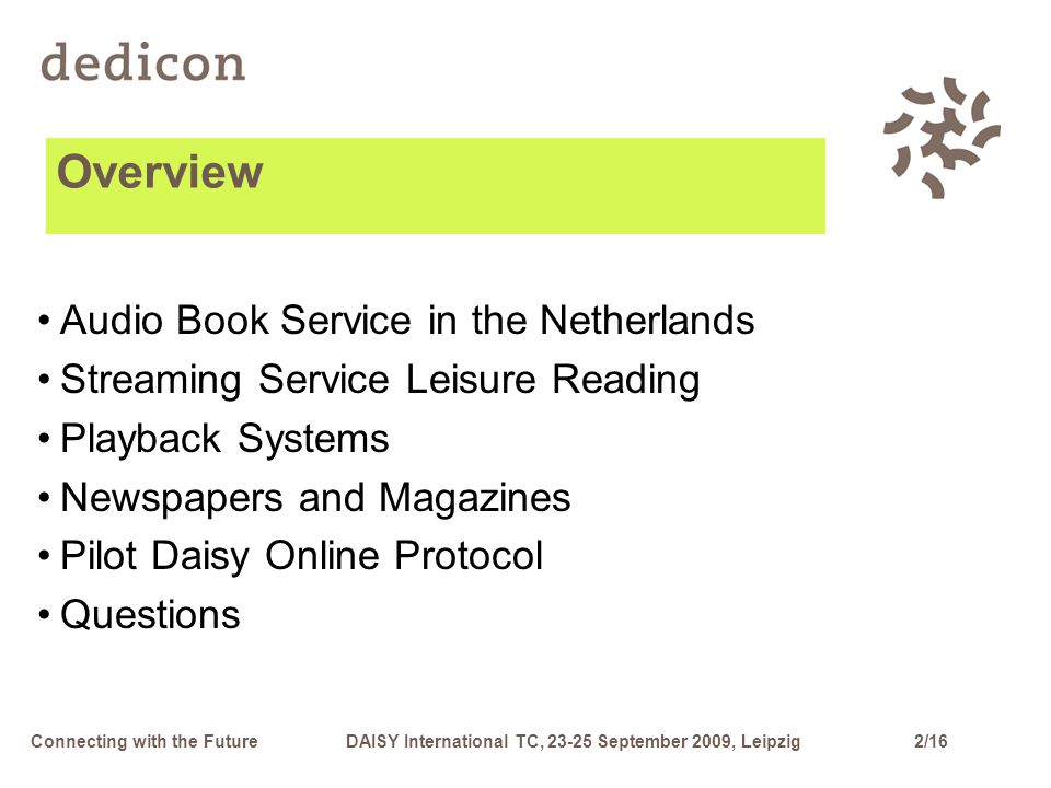 2/16Connecting with the FutureDAISY International TC, 23-25 September 2009, Leipzig Audio Book Service in the Netherlands Streaming Service Leisure Reading Playback Systems Newspapers and Magazines Pilot Daisy Online Protocol Questions Overview