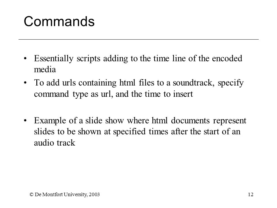 © De Montfort University, 200312 Commands Essentially scripts adding to the time line of the encoded media To add urls containing html files to a soundtrack, specify command type as url, and the time to insert Example of a slide show where html documents represent slides to be shown at specified times after the start of an audio track