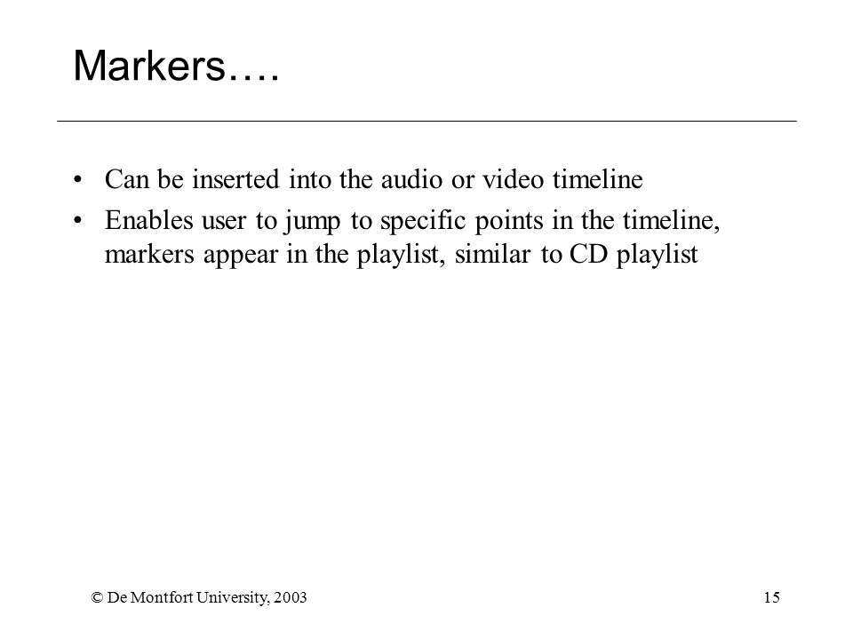 © De Montfort University, 200315 Markers…. Can be inserted into the audio or video timeline Enables user to jump to specific points in the timeline, m