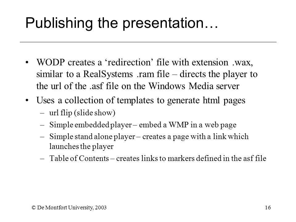 © De Montfort University, 200316 Publishing the presentation… WODP creates a 'redirection' file with extension.wax, similar to a RealSystems.ram file – directs the player to the url of the.asf file on the Windows Media server Uses a collection of templates to generate html pages –url flip (slide show) –Simple embedded player – embed a WMP in a web page –Simple stand alone player – creates a page with a link which launches the player –Table of Contents – creates links to markers defined in the asf file