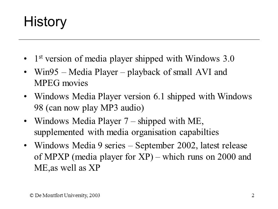 © De Montfort University, 20032 History 1 st version of media player shipped with Windows 3.0 Win95 – Media Player – playback of small AVI and MPEG movies Windows Media Player version 6.1 shipped with Windows 98 (can now play MP3 audio) Windows Media Player 7 – shipped with ME, supplemented with media organisation capabilties Windows Media 9 series – September 2002, latest release of MPXP (media player for XP) – which runs on 2000 and ME,as well as XP