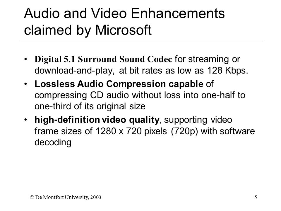 © De Montfort University, 20035 Audio and Video Enhancements claimed by Microsoft Digital 5.1 Surround Sound Codec for streaming or download-and-play, at bit rates as low as 128 Kbps.