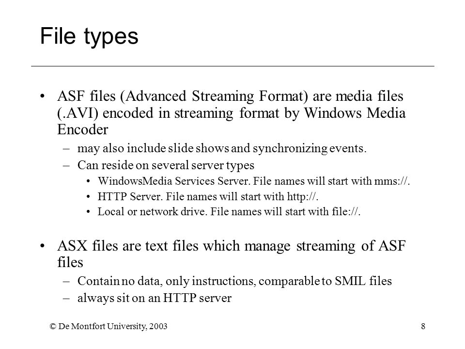 © De Montfort University, 20038 File types ASF files (Advanced Streaming Format) are media files (.AVI) encoded in streaming format by Windows Media Encoder –may also include slide shows and synchronizing events.