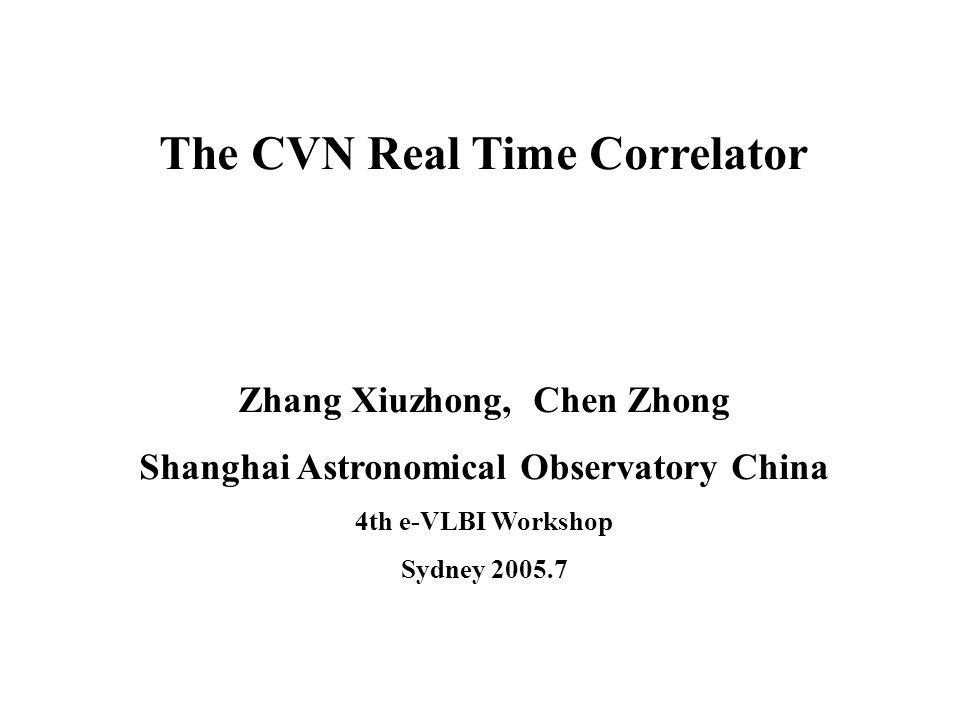 The CVN Real Time Correlator Zhang Xiuzhong, Chen Zhong Shanghai Astronomical Observatory China 4th e-VLBI Workshop Sydney 2005.7
