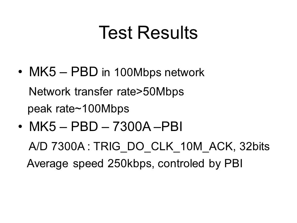 Test Results MK5 – PBD in 100Mbps network Network transfer rate>50Mbps peak rate~100Mbps MK5 – PBD – 7300A –PBI A/D 7300A : TRIG_DO_CLK_10M_ACK, 32bits Average speed 250kbps, controled by PBI