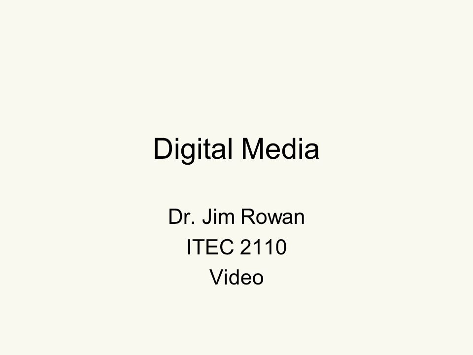 Digital Media Dr. Jim Rowan ITEC 2110 Video