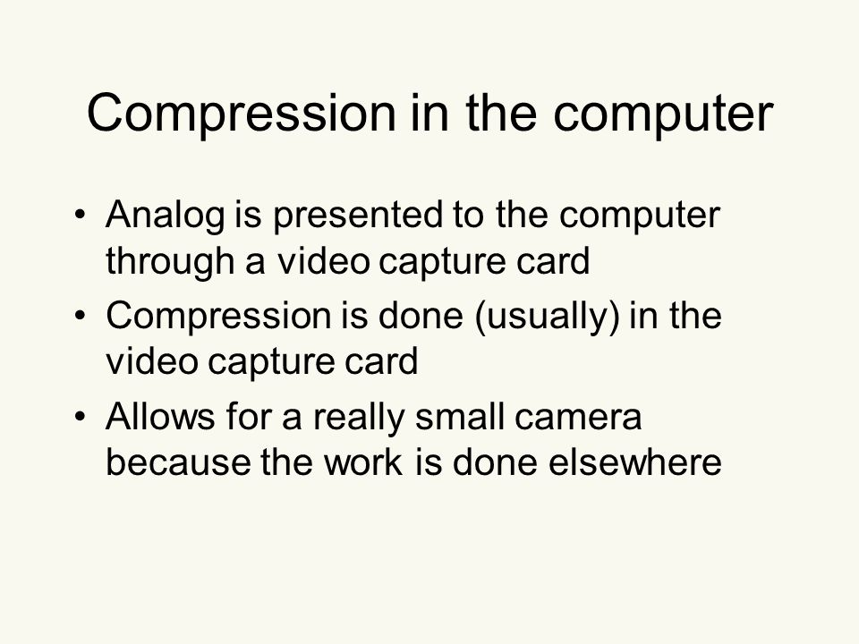Compression in the computer Analog is presented to the computer through a video capture card Compression is done (usually) in the video capture card Allows for a really small camera because the work is done elsewhere