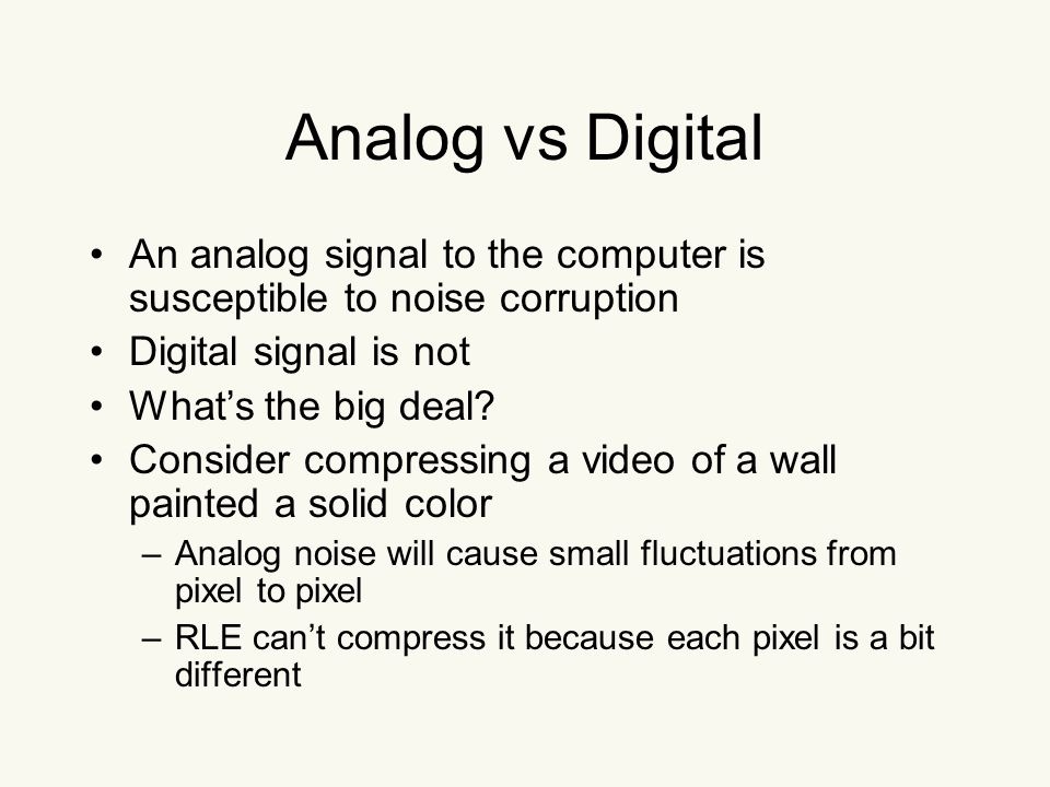 Analog vs Digital An analog signal to the computer is susceptible to noise corruption Digital signal is not What's the big deal.