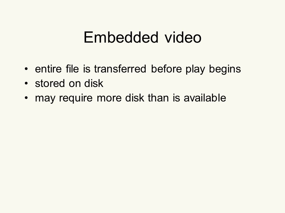 Embedded video entire file is transferred before play begins stored on disk may require more disk than is available