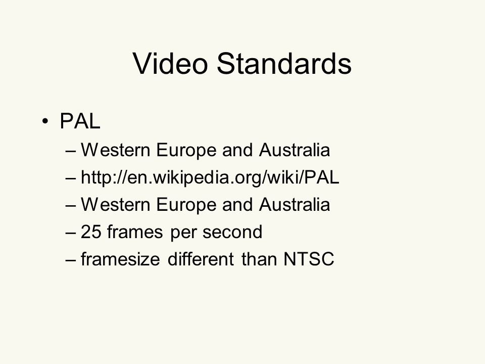 Video Standards PAL –Western Europe and Australia –http://en.wikipedia.org/wiki/PAL –Western Europe and Australia –25 frames per second –framesize different than NTSC