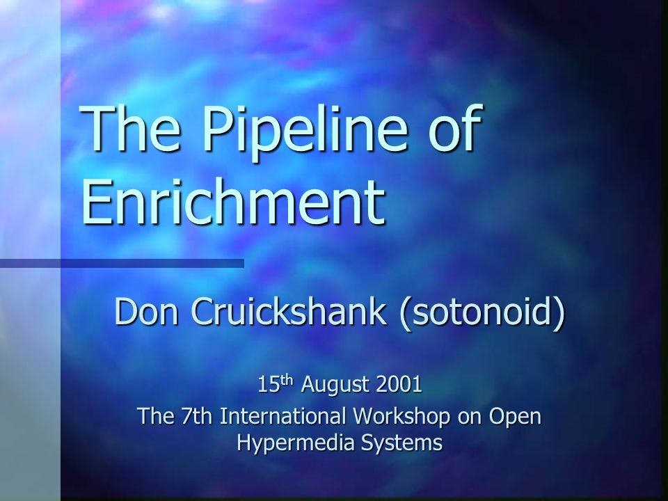 The Pipeline of Enrichment Don Cruickshank (sotonoid) 15 th August 2001 The 7th International Workshop on Open Hypermedia Systems