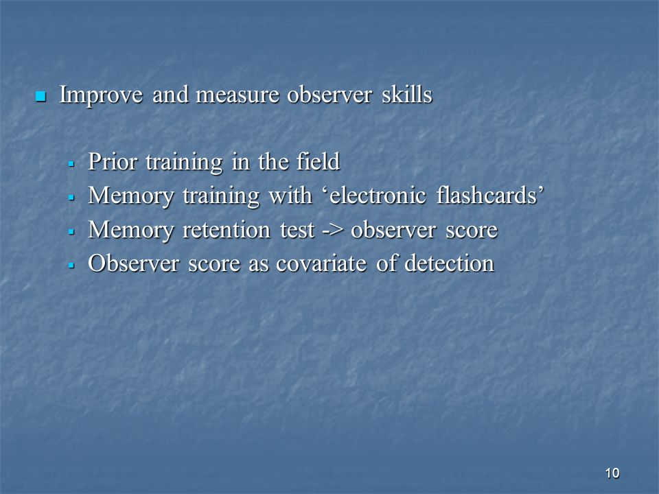 10 Improve and measure observer skills Improve and measure observer skills  Prior training in the field  Memory training with 'electronic flashcards'  Memory retention test -> observer score  Observer score as covariate of detection