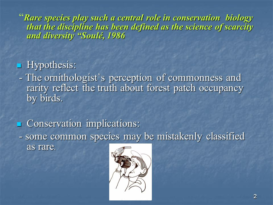 2 Rare species play such a central role in conservation biology that the discipline has been defined as the science of scarcity and diversity Soulé, 1986 Rare species play such a central role in conservation biology that the discipline has been defined as the science of scarcity and diversity Soulé, 1986 Hypothesis: Hypothesis: - The ornithologist`s perception of commonness and rarity reflect the truth about forest patch occupancy by birds.