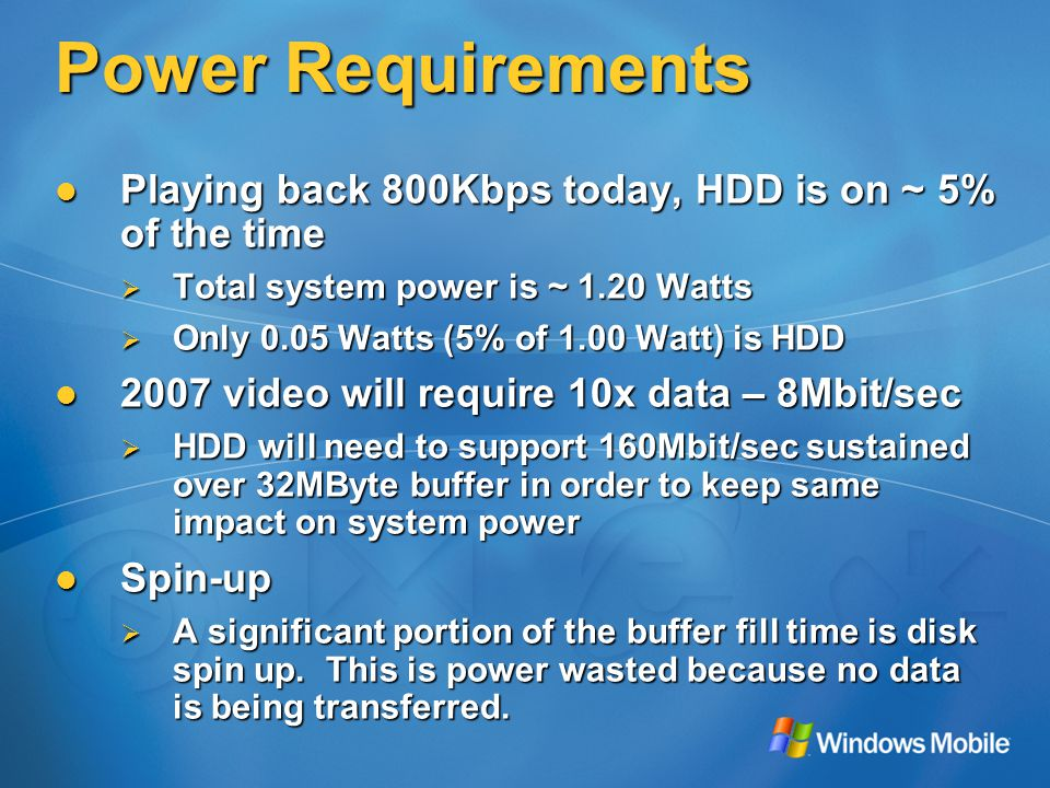 Power Requirements Playing back 800Kbps today, HDD is on ~ 5% of the time Playing back 800Kbps today, HDD is on ~ 5% of the time  Total system power is ~ 1.20 Watts  Only 0.05 Watts (5% of 1.00 Watt) is HDD 2007 video will require 10x data – 8Mbit/sec 2007 video will require 10x data – 8Mbit/sec  HDD will need to support 160Mbit/sec sustained over 32MByte buffer in order to keep same impact on system power Spin-up Spin-up  A significant portion of the buffer fill time is disk spin up.