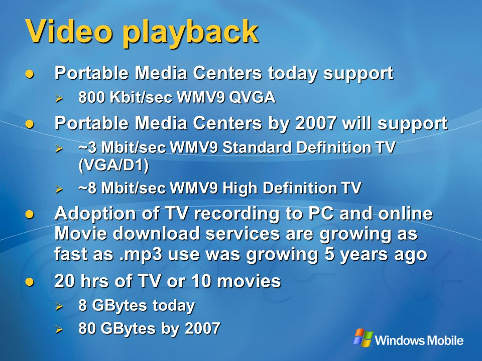 Video playback Portable Media Centers today support Portable Media Centers today support  800 Kbit/sec WMV9 QVGA Portable Media Centers by 2007 will support Portable Media Centers by 2007 will support  ~3 Mbit/sec WMV9 Standard Definition TV (VGA/D1)  ~8 Mbit/sec WMV9 High Definition TV Adoption of TV recording to PC and online Movie download services are growing as fast as.mp3 use was growing 5 years ago Adoption of TV recording to PC and online Movie download services are growing as fast as.mp3 use was growing 5 years ago 20 hrs of TV or 10 movies 20 hrs of TV or 10 movies  8 GBytes today  80 GBytes by 2007