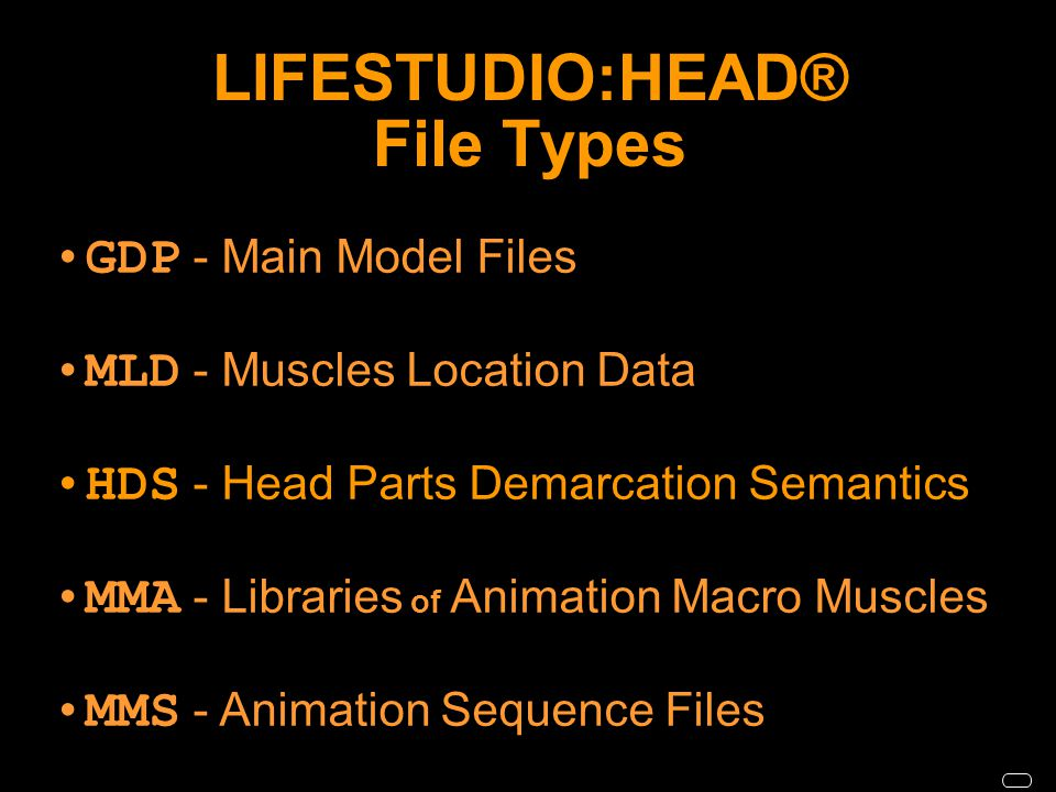 LIFESTUDIO:HEAD® File Types GDP - Main Model Files MLD - Muscles Location Data HDS - Head Parts Demarcation Semantics MMA - Libraries of Animation Macro Muscles MMS - Animation Sequence Files