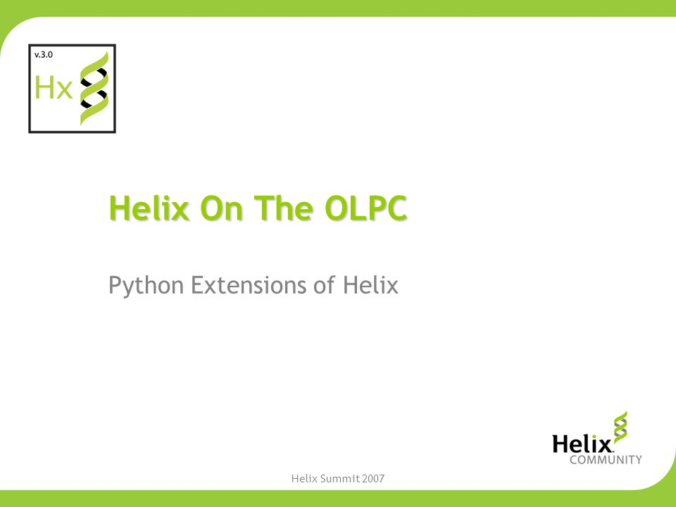 Helix Summit 2007 Helix On The OLPC Python Extensions of Helix