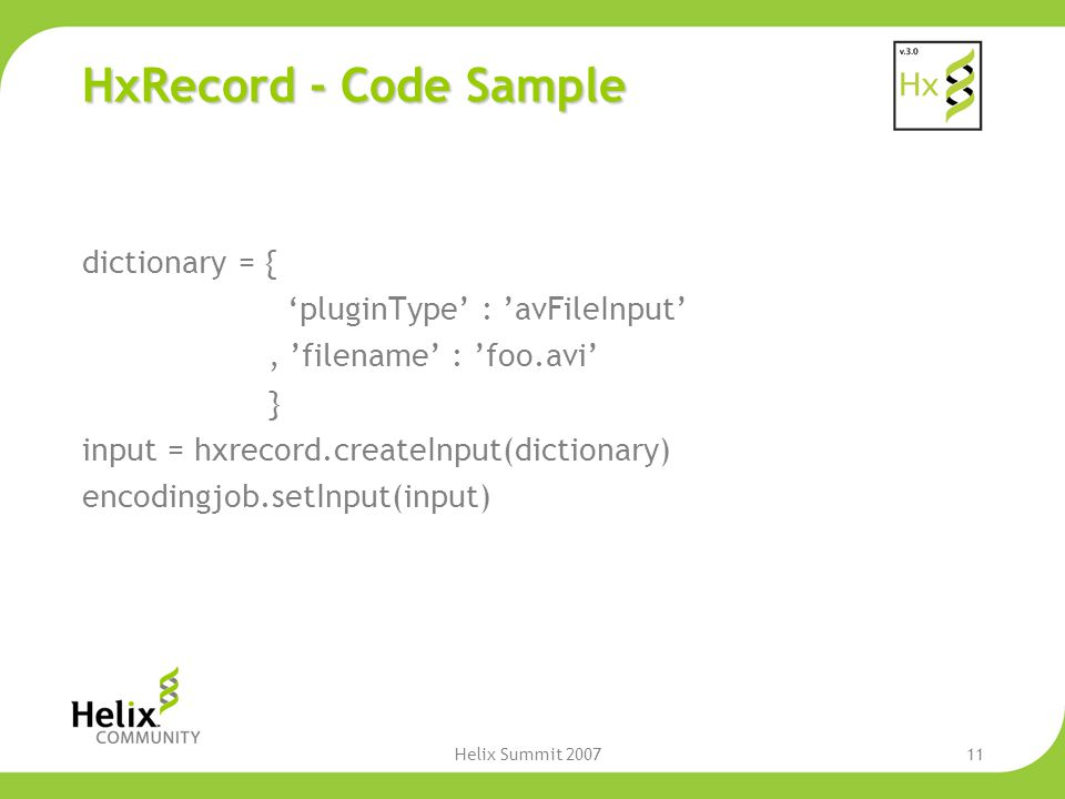 Helix Summit 200711 HxRecord - Code Sample dictionary = { 'pluginType' : 'avFileInput', 'filename' : 'foo.avi' } input = hxrecord.createInput(dictiona