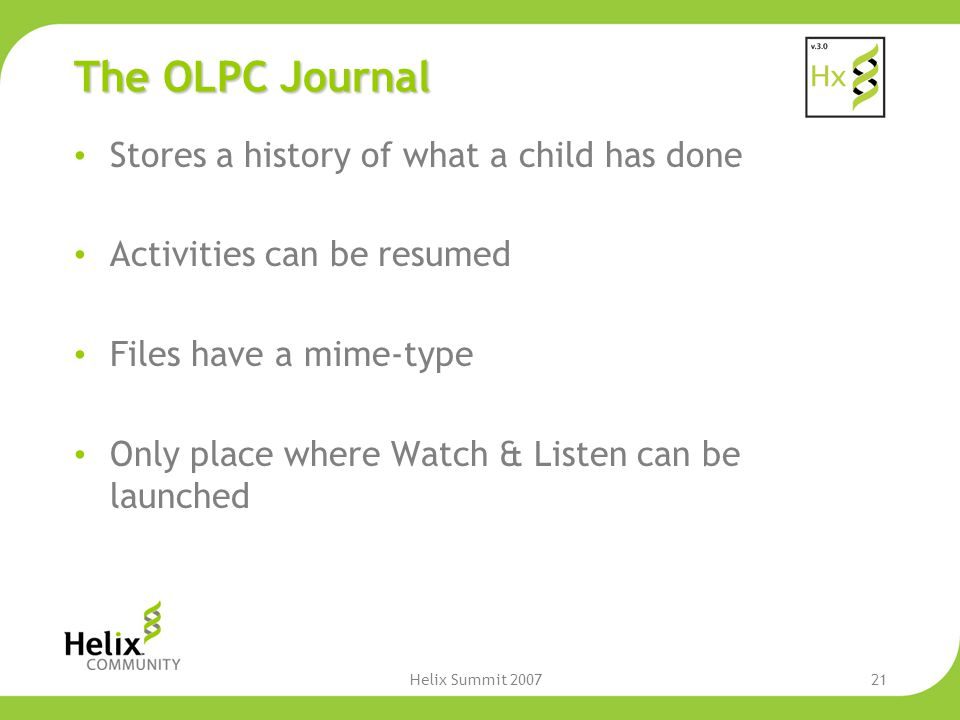 Helix Summit 200721 The OLPC Journal Stores a history of what a child has done Activities can be resumed Files have a mime-type Only place where Watch & Listen can be launched