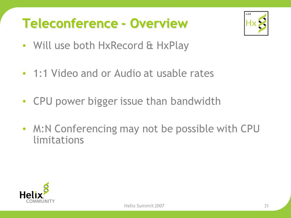 Helix Summit 200731 Teleconference - Overview Will use both HxRecord & HxPlay 1:1 Video and or Audio at usable rates CPU power bigger issue than bandwidth M:N Conferencing may not be possible with CPU limitations