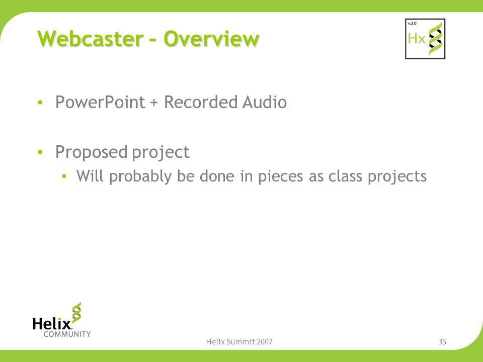 Helix Summit 200735 Webcaster – Overview PowerPoint + Recorded Audio Proposed project Will probably be done in pieces as class projects