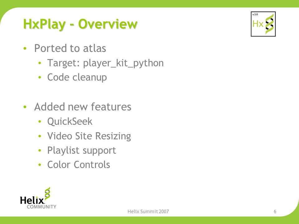 Helix Summit 20076 HxPlay - Overview Ported to atlas Target: player_kit_python Code cleanup Added new features QuickSeek Video Site Resizing Playlist support Color Controls
