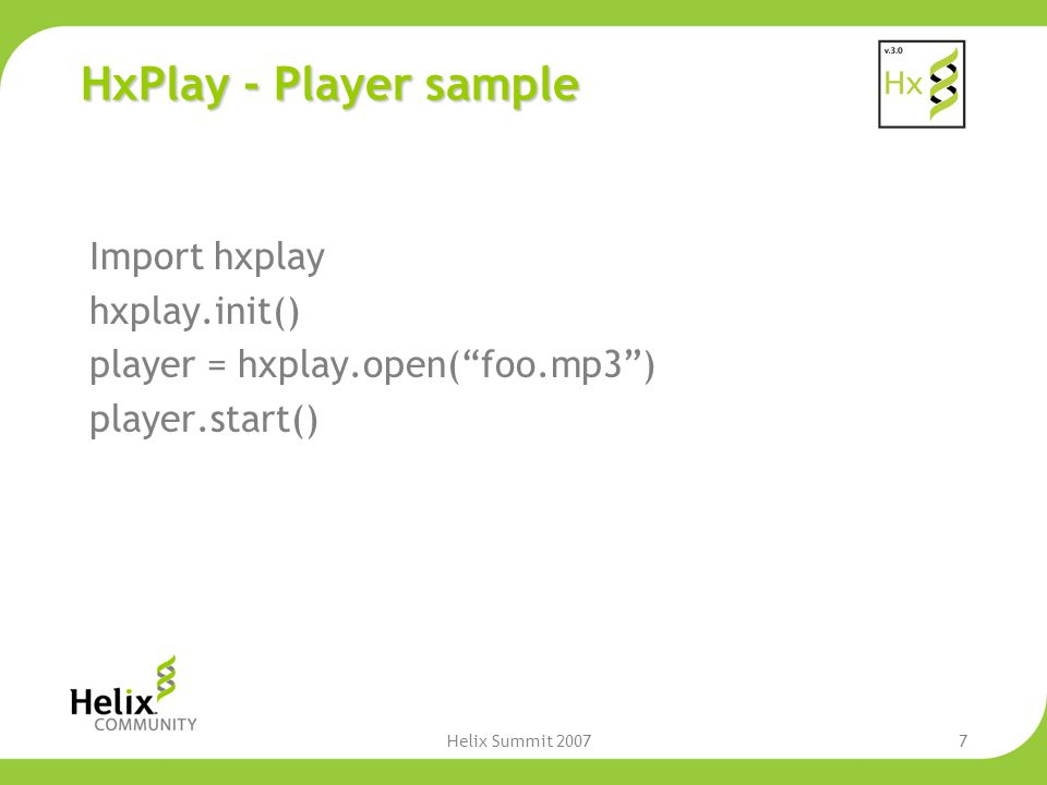 Helix Summit 20077 HxPlay - Player sample Import hxplay hxplay.init() player = hxplay.open( foo.mp3 ) player.start()