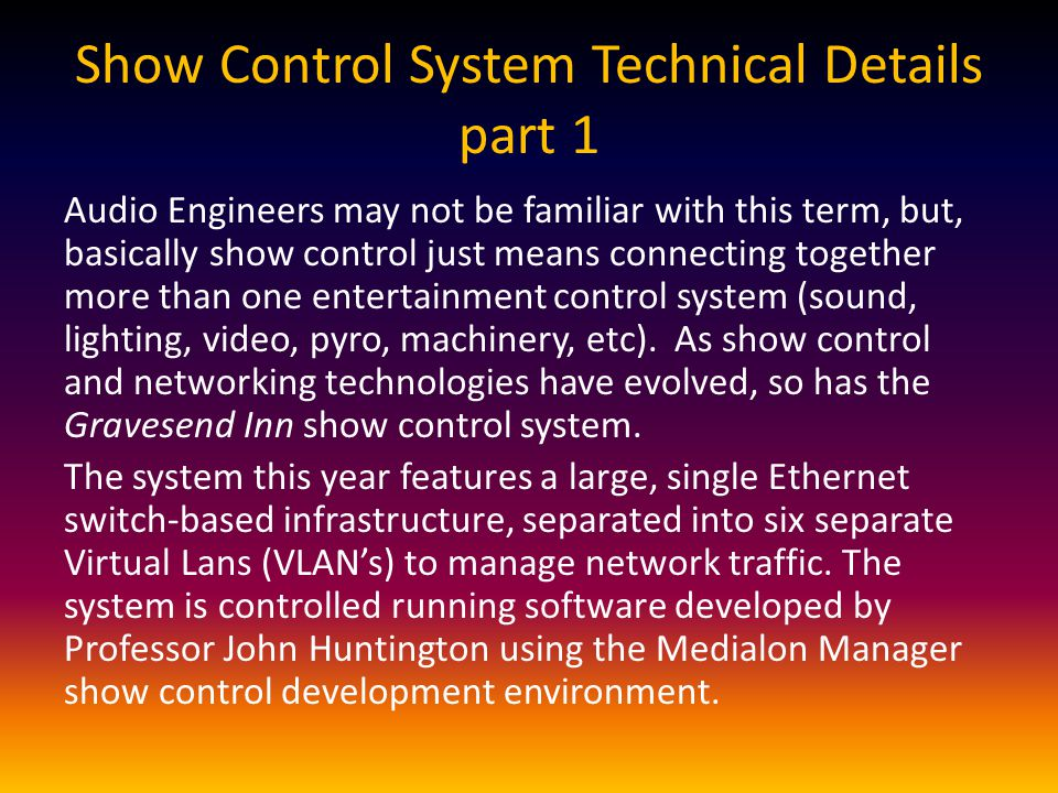 Show Control System Technical Details part 1 Audio Engineers may not be familiar with this term, but, basically show control just means connecting together more than one entertainment control system (sound, lighting, video, pyro, machinery, etc).
