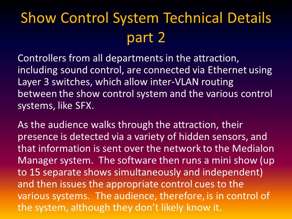 Show Control System Technical Details part 2 Controllers from all departments in the attraction, including sound control, are connected via Ethernet using Layer 3 switches, which allow inter-VLAN routing between the show control system and the various control systems, like SFX.
