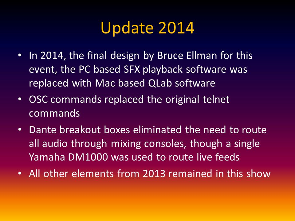 Update 2014 In 2014, the final design by Bruce Ellman for this event, the PC based SFX playback software was replaced with Mac based QLab software OSC commands replaced the original telnet commands Dante breakout boxes eliminated the need to route all audio through mixing consoles, though a single Yamaha DM1000 was used to route live feeds All other elements from 2013 remained in this show